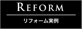 REFORM リフォーム事例・お客様の声